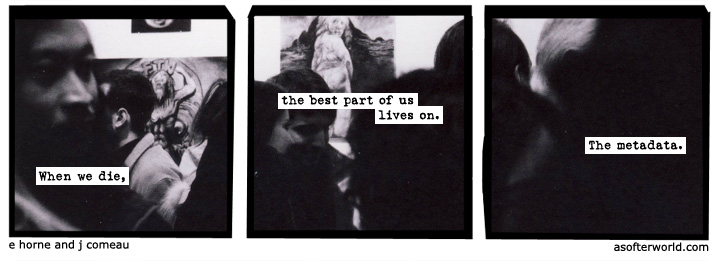 "A three panel photographic webcomic. showing a crowded scene in what appears to be an art museum, focused in close on the crowd so that the art pieces are only glimpsed in the background through the press. The text on the panels reads ""When we die,"" ... ""the best part of us lives on."" ... ""The metadata."""